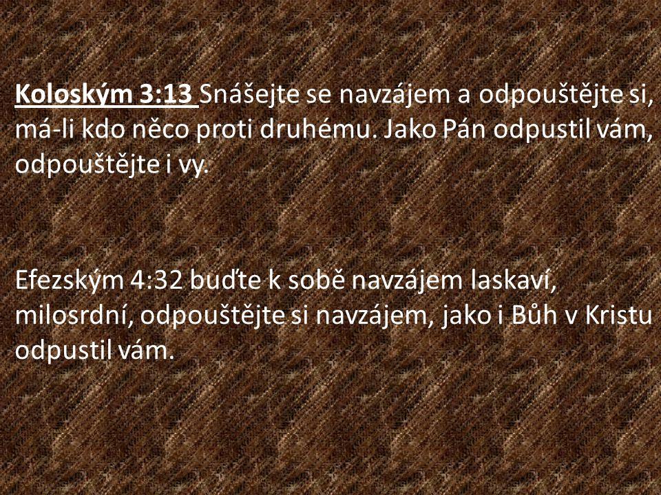 Koloským 3:13 Snášejte se navzájem a odpouštějte si, má-li kdo něco proti druhému. Jako Pán odpustil vám, odpouštějte i vy. Efezským 4:32 buďte k sobě