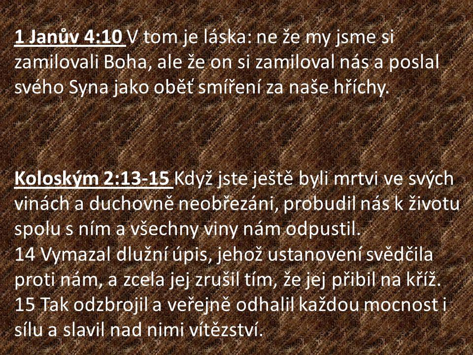 Koloským 2:13-15 Když jste ještě byli mrtvi ve svých vinách a duchovně neobřezáni, probudil nás k životu spolu s ním a všechny viny nám odpustil. 14 V