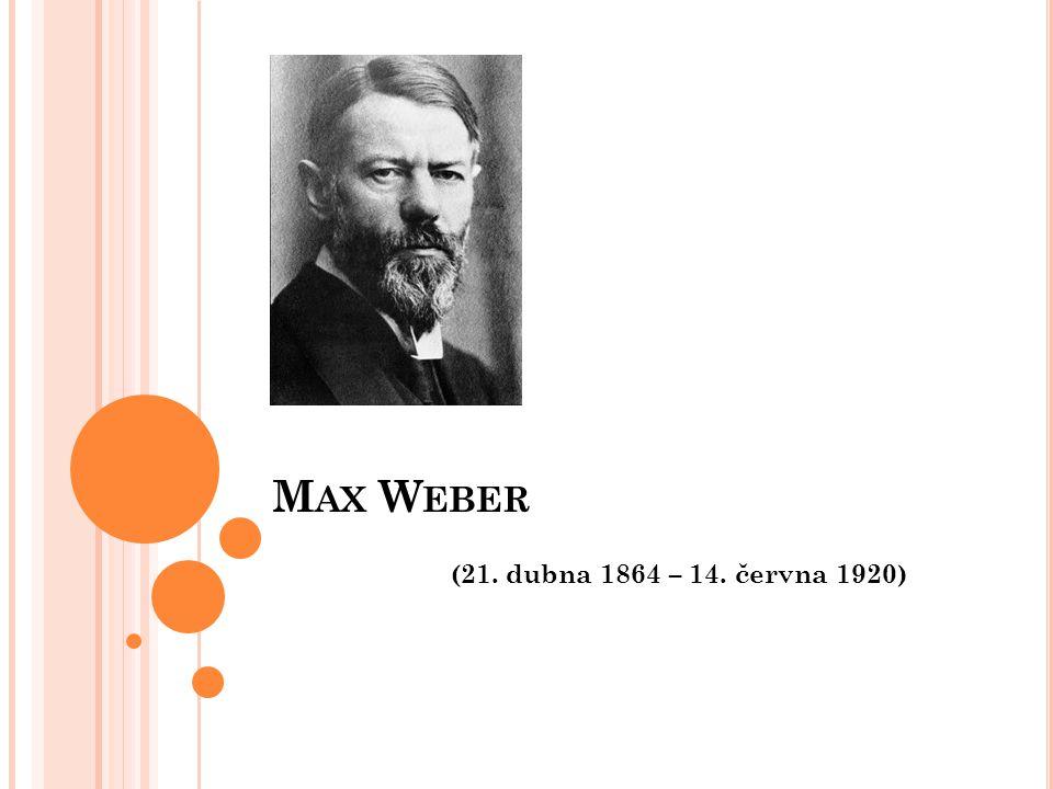 M AX W EBER (21. dubna 1864 – 14. června 1920)