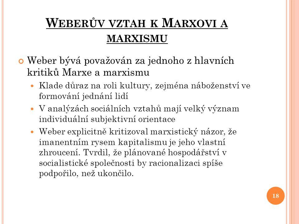 W EBERŮV VZTAH K M ARXOVI A MARXISMU Weber bývá považován za jednoho z hlavních kritiků Marxe a marxismu Klade důraz na roli kultury, zejména nábožens