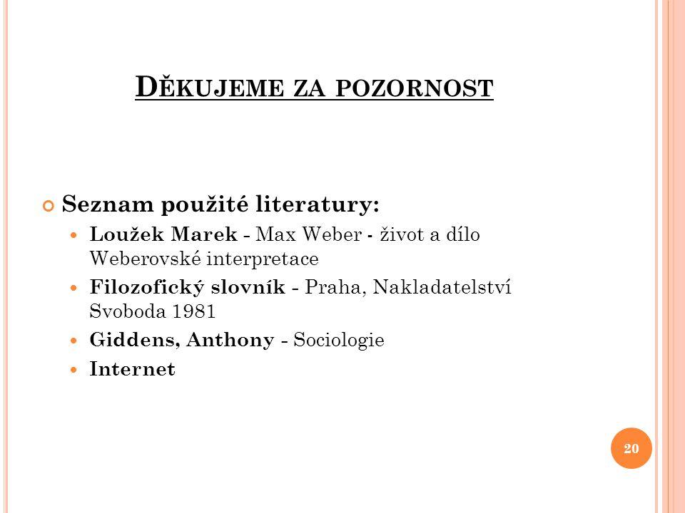 D ĚKUJEME ZA POZORNOST Seznam použité literatury: Loužek Marek - Max Weber - život a dílo Weberovské interpretace Filozofický slovník - Praha, Naklada
