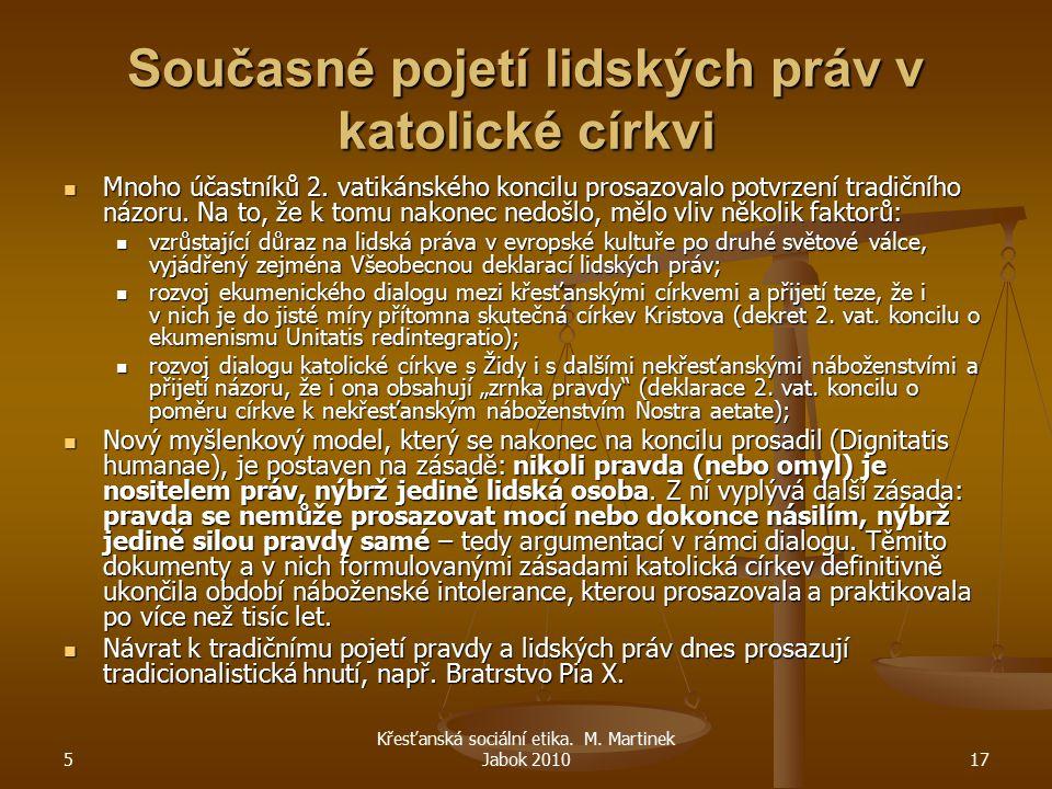 5 Křesťanská sociální etika. M. Martinek Jabok 201017 Současné pojetí lidských práv v katolické církvi Mnoho účastníků 2. vatikánského koncilu prosazo