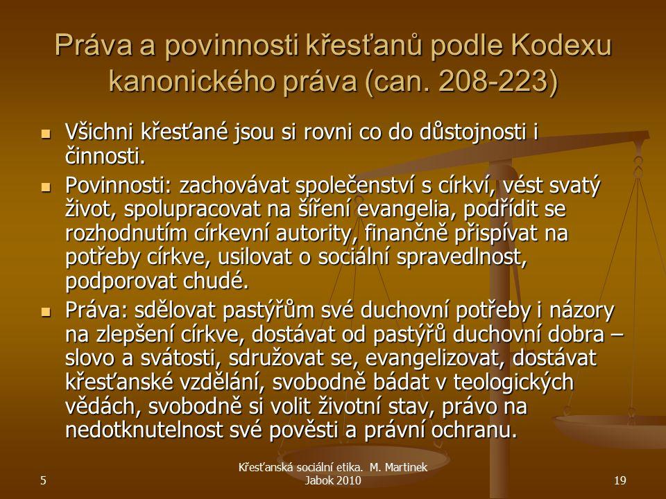 5 Křesťanská sociální etika. M. Martinek Jabok 201019 Práva a povinnosti křesťanů podle Kodexu kanonického práva (can. 208-223) Všichni křesťané jsou
