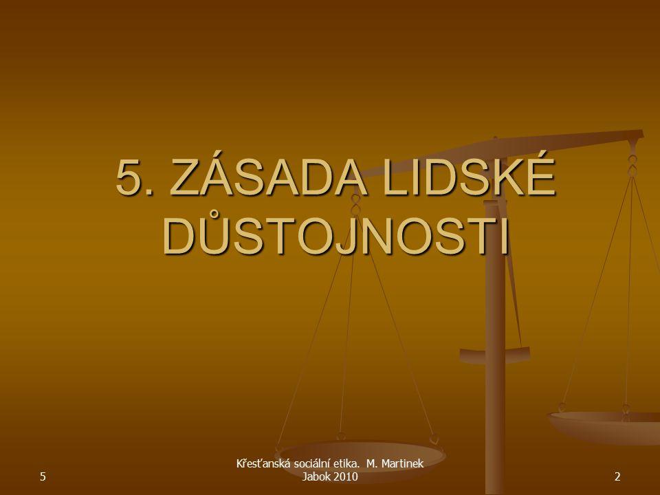 5 Křesťanská sociální etika. M. Martinek Jabok 20102 5. ZÁSADA LIDSKÉ DŮSTOJNOSTI