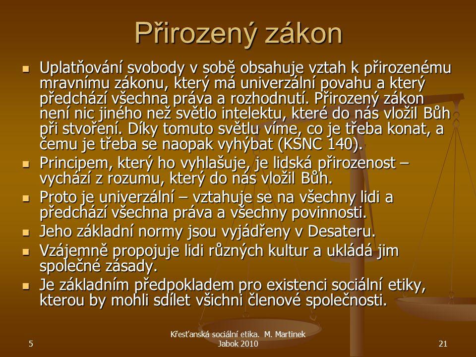 5 Křesťanská sociální etika. M. Martinek Jabok 201021 Přirozený zákon Uplatňování svobody v sobě obsahuje vztah k přirozenému mravnímu zákonu, který m