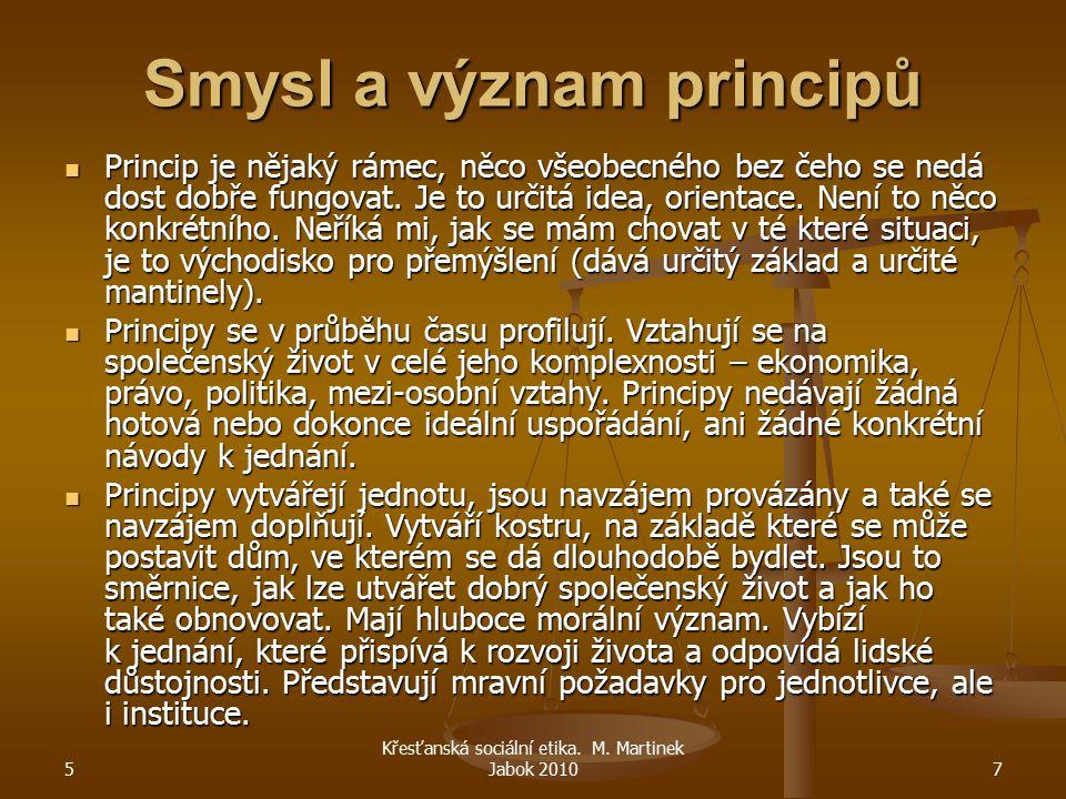 5 Křesťanská sociální etika. M. Martinek Jabok 20107 Smysl a význam principů Princip je nějaký rámec, něco všeobecného bez čeho se nedá dost dobře fun