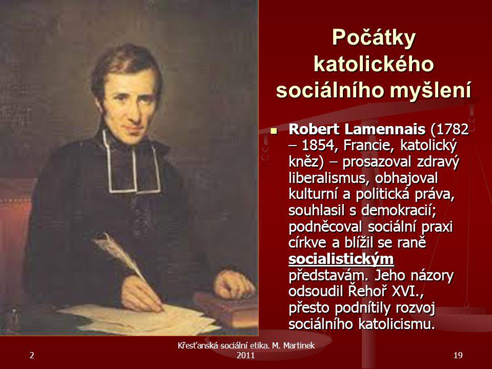 2 Křesťanská sociální etika. M. Martinek 201119 Počátky katolického sociálního myšlení Robert Lamennais (1782 – 1854, Francie, katolický kněz) – prosa