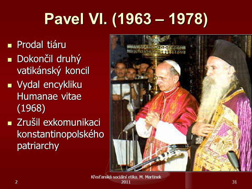 2 Křesťanská sociální etika. M. Martinek 201131 Pavel VI. (1963 – 1978) Prodal tiáru Prodal tiáru Dokončil druhý vatikánský koncil Dokončil druhý vati