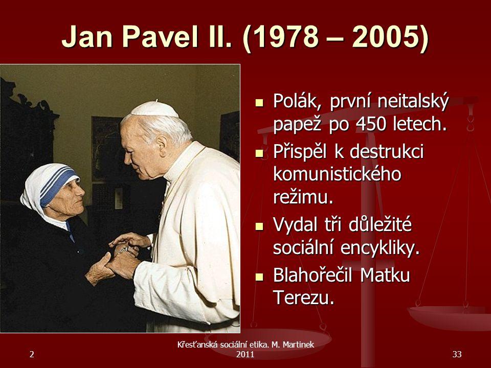 2 Křesťanská sociální etika. M. Martinek 201133 Jan Pavel II. (1978 – 2005) Polák, první neitalský papež po 450 letech. Přispěl k destrukci komunistic