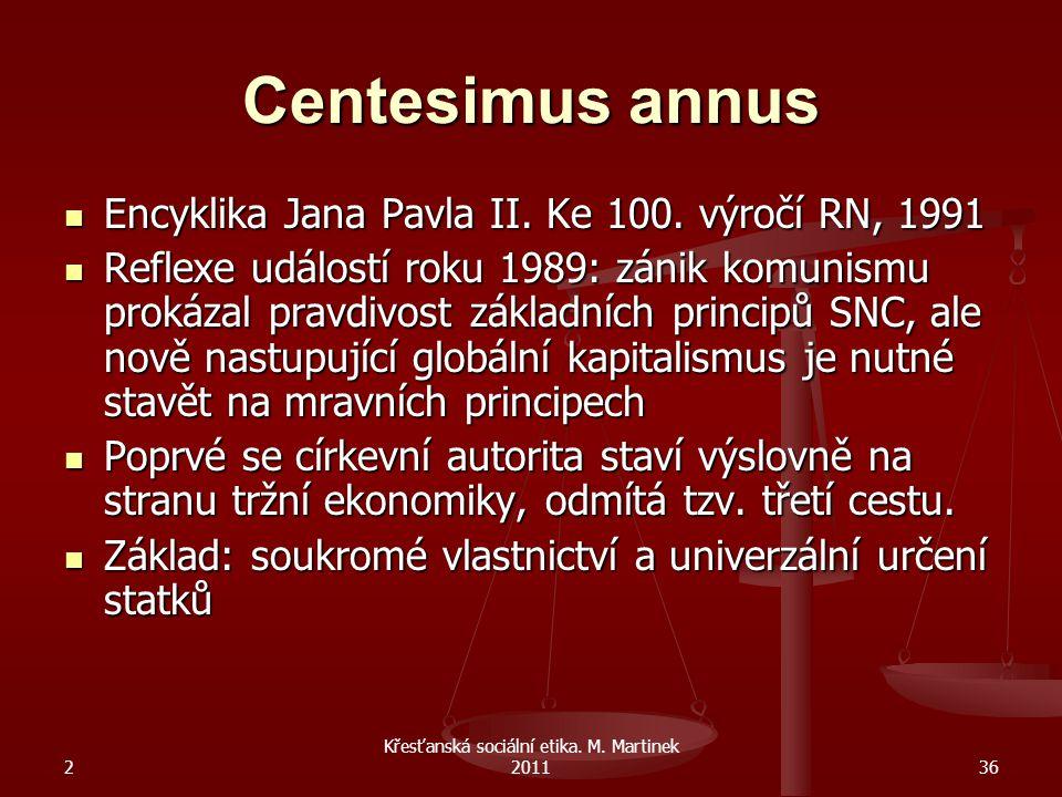 2 Křesťanská sociální etika. M. Martinek 201136 Centesimus annus Encyklika Jana Pavla II. Ke 100. výročí RN, 1991 Encyklika Jana Pavla II. Ke 100. výr