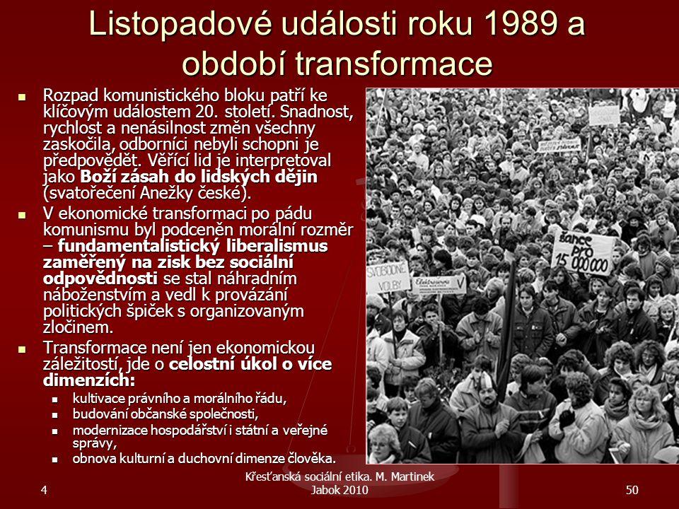 4 Křesťanská sociální etika. M. Martinek Jabok 201050 Listopadové události roku 1989 a období transformace Rozpad komunistického bloku patří ke klíčov