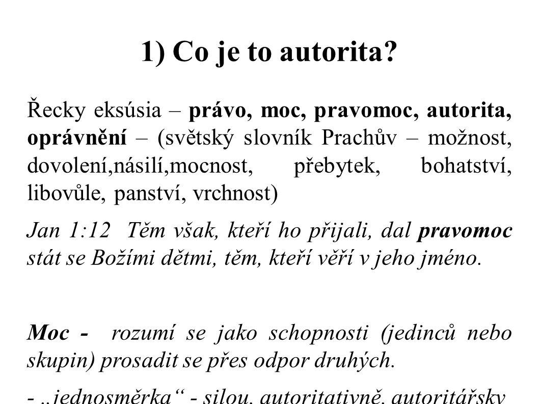1) Co je to autorita? Řecky eksúsia – právo, moc, pravomoc, autorita, oprávnění – (světský slovník Prachův – možnost, dovolení,násilí,mocnost, přebyte