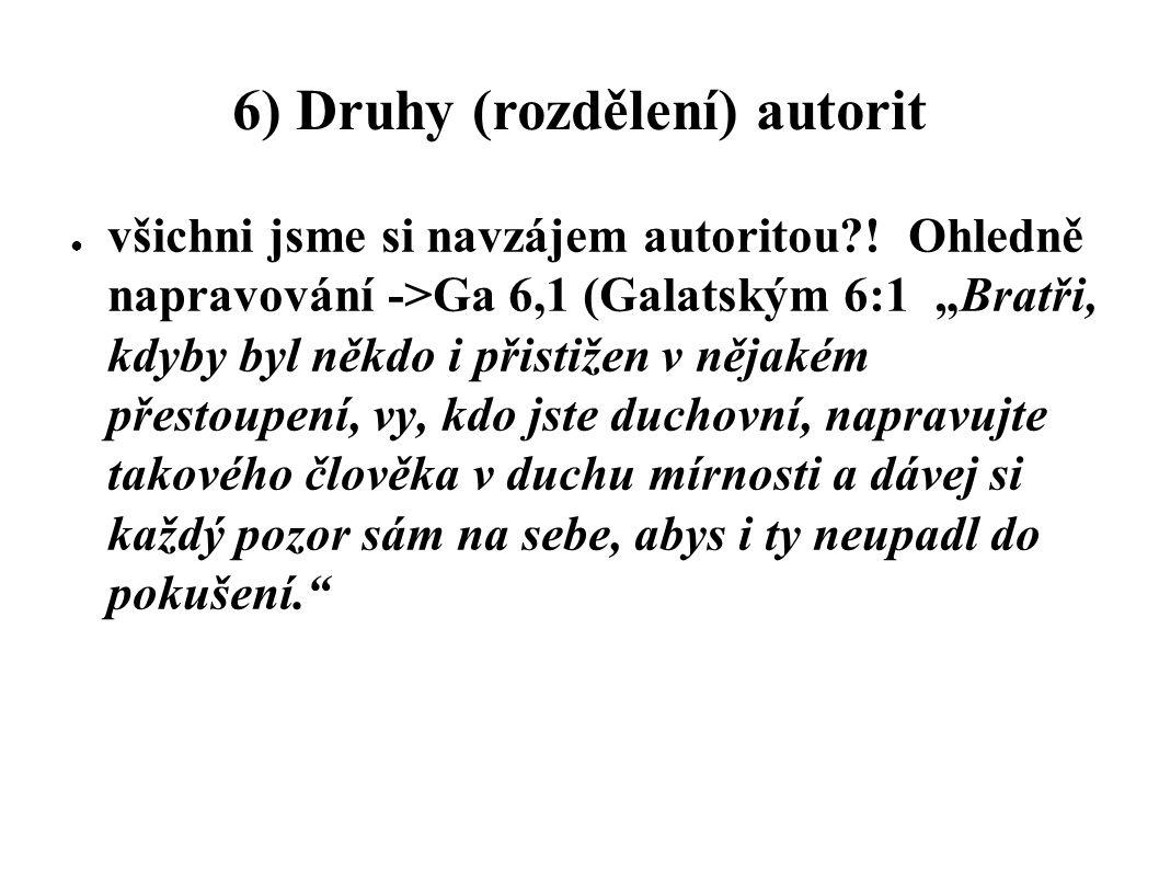 """6) Druhy (rozdělení) autorit ● všichni jsme si navzájem autoritou?! Ohledně napravování ->Ga 6,1 (Galatským 6:1 """"Bratři, kdyby byl někdo i přistižen v"""