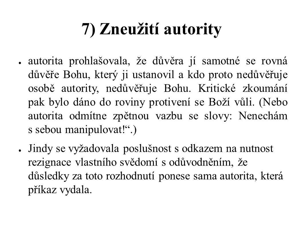 7) Zneužití autority ● autorita prohlašovala, že důvěra jí samotné se rovná důvěře Bohu, který ji ustanovil a kdo proto nedůvěřuje osobě autority, ned