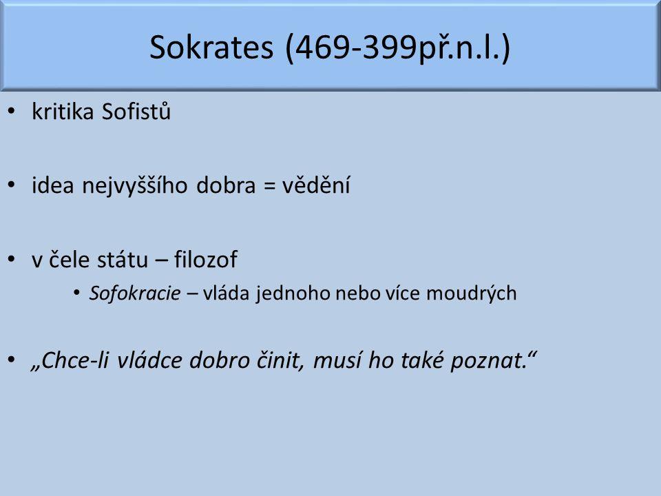"""Sokrates (469-399př.n.l.) kritika Sofistů idea nejvyššího dobra = vědění v čele státu – filozof Sofokracie – vláda jednoho nebo více moudrých """"Chce-li"""