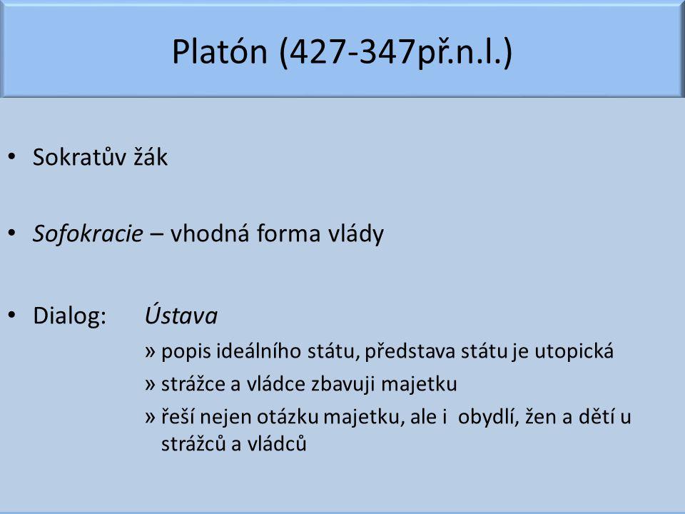 Platón (427-347př.n.l.) Sokratův žák Sofokracie – vhodná forma vlády Dialog: Ústava » popis ideálního státu, představa státu je utopická » strážce a v