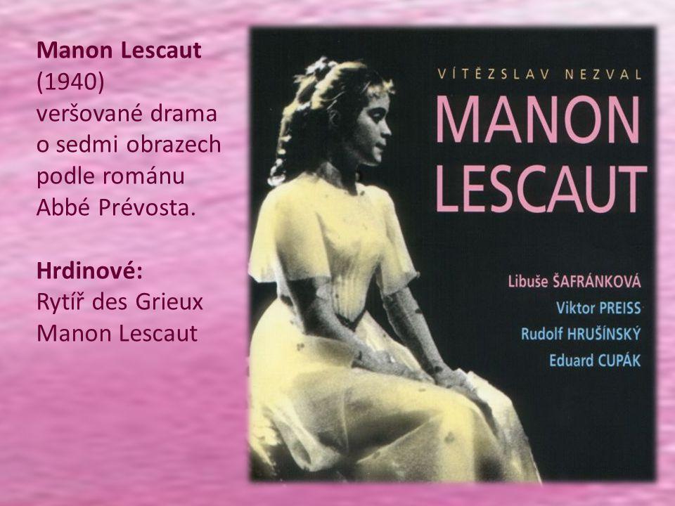 Manon Lescaut (1940) veršované drama o sedmi obrazech podle románu Abbé Prévosta. Hrdinové: Rytíř des Grieux Manon Lescaut Manon je můj osud. Manon je