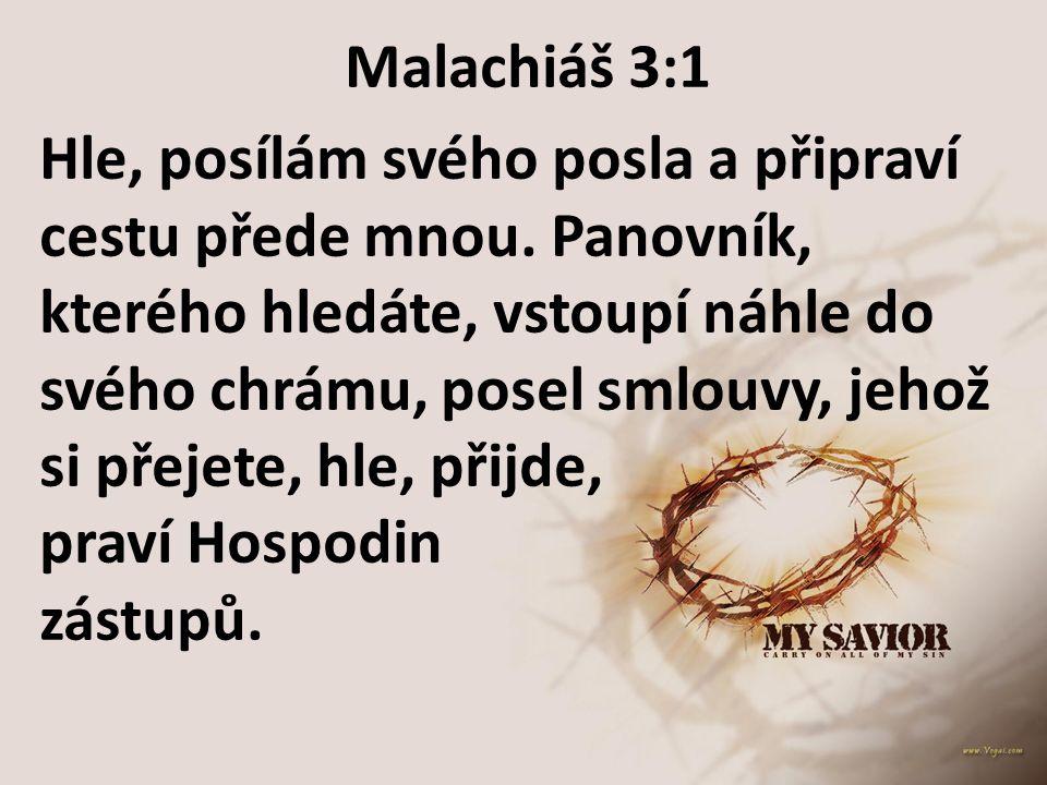 Malachiáš 3:1 Hle, posílám svého posla a připraví cestu přede mnou. Panovník, kterého hledáte, vstoupí náhle do svého chrámu, posel smlouvy, jehož si