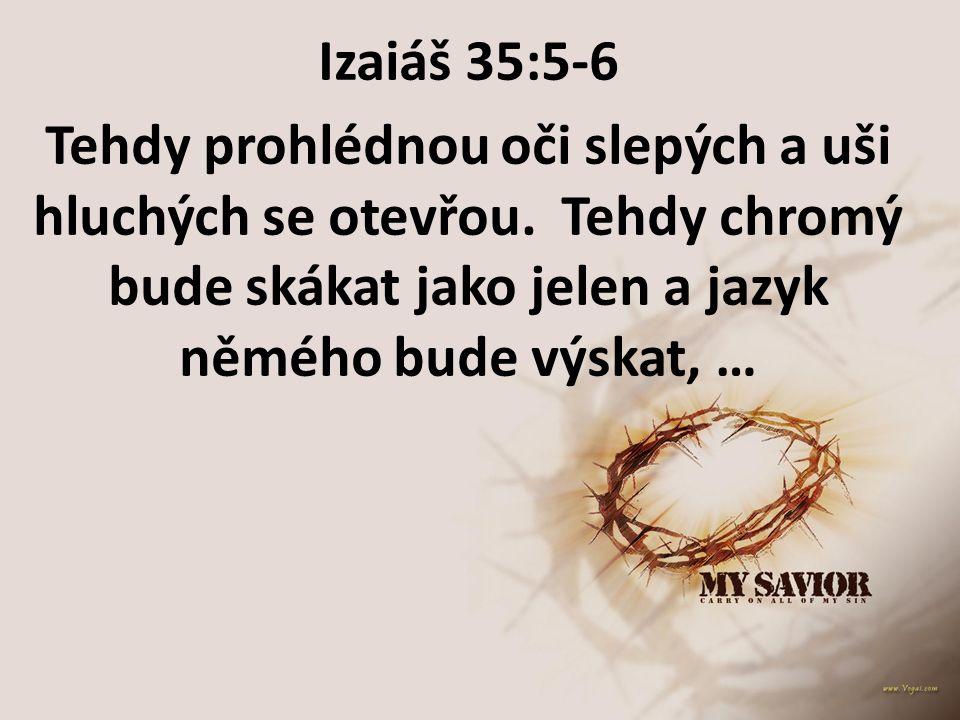 Izaiáš 35:5-6 Tehdy prohlédnou oči slepých a uši hluchých se otevřou. Tehdy chromý bude skákat jako jelen a jazyk němého bude výskat, …