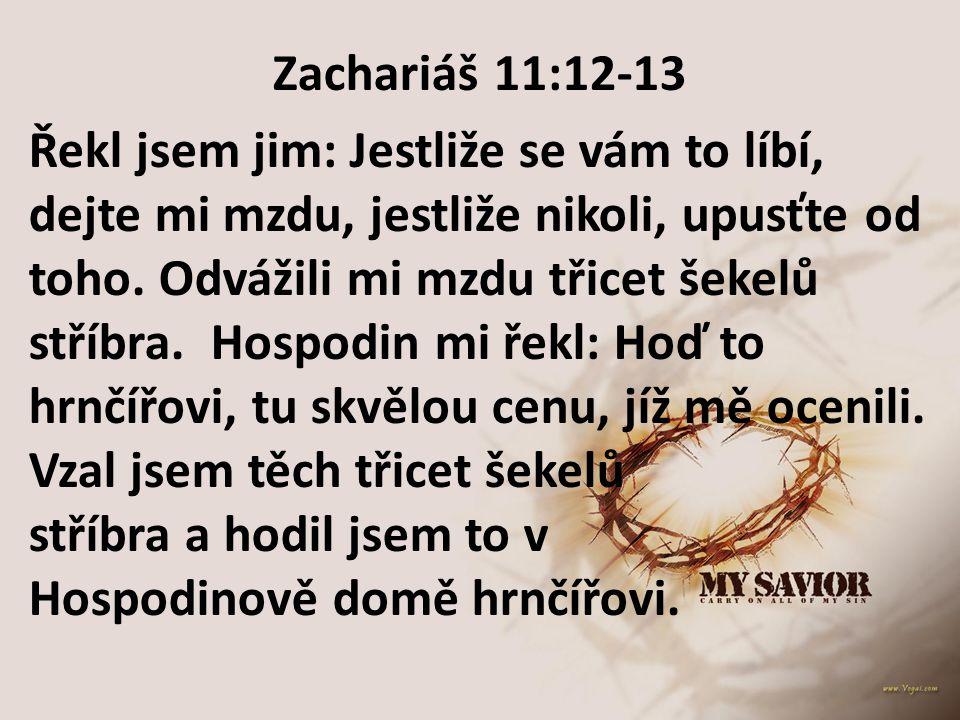 Zachariáš 11:12-13 Řekl jsem jim: Jestliže se vám to líbí, dejte mi mzdu, jestliže nikoli, upusťte od toho. Odvážili mi mzdu třicet šekelů stříbra. Ho