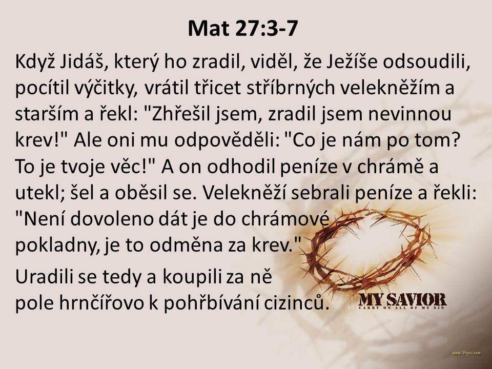 Mat 27:3-7 Když Jidáš, který ho zradil, viděl, že Ježíše odsoudili, pocítil výčitky, vrátil třicet stříbrných velekněžím a starším a řekl: