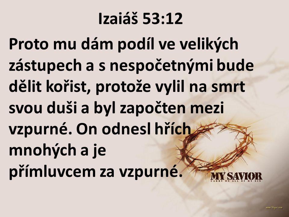 Izaiáš 53:12 Proto mu dám podíl ve velikých zástupech a s nespočetnými bude dělit kořist, protože vylil na smrt svou duši a byl započten mezi vzpurné.