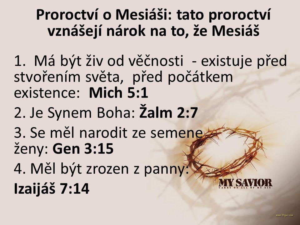Proroctví o Mesiáši: tato proroctví vznášejí nárok na to, že Mesiáš 1. Má být živ od věčnosti - existuje před stvořením světa, před počátkem existence