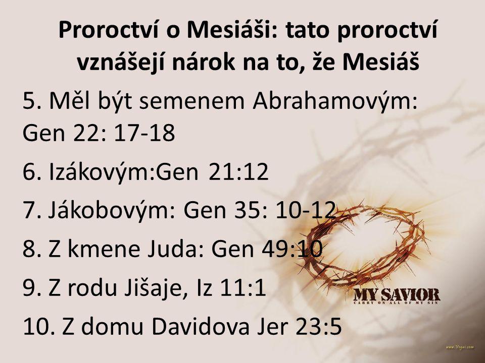Proroctví o Mesiáši: tato proroctví vznášejí nárok na to, že Mesiáš 5. Měl být semenem Abrahamovým: Gen 22: 17-18 6. Izákovým:Gen 21:12 7. Jákobovým: