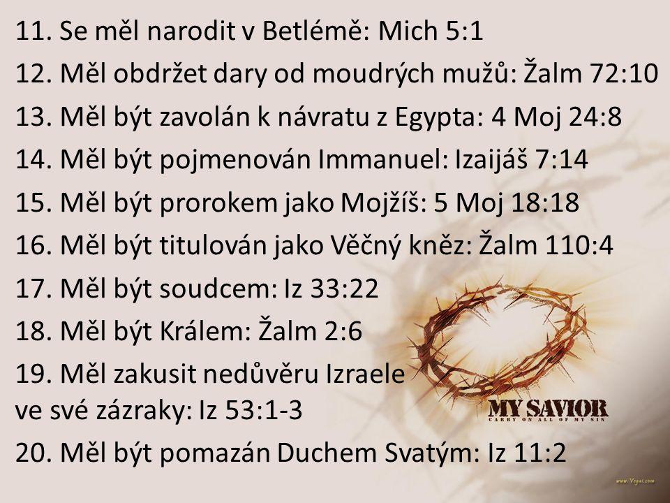 11. Se měl narodit v Betlémě: Mich 5:1 12. Měl obdržet dary od moudrých mužů: Žalm 72:10 13. Měl být zavolán k návratu z Egypta: 4 Moj 24:8 14. Měl bý
