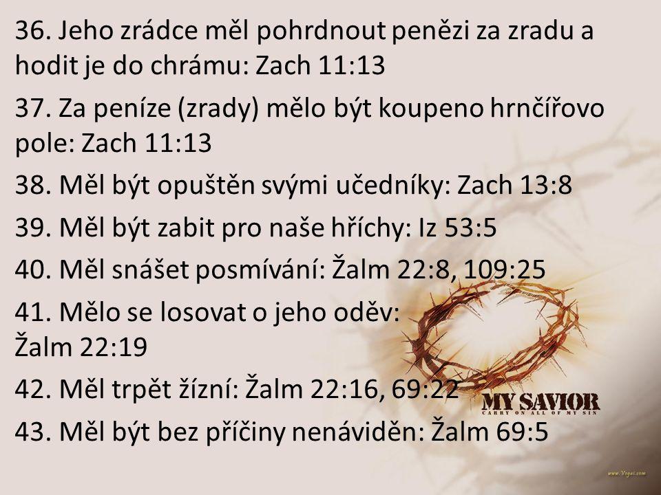 36. Jeho zrádce měl pohrdnout penězi za zradu a hodit je do chrámu: Zach 11:13 37. Za peníze (zrady) mělo být koupeno hrnčířovo pole: Zach 11:13 38. M