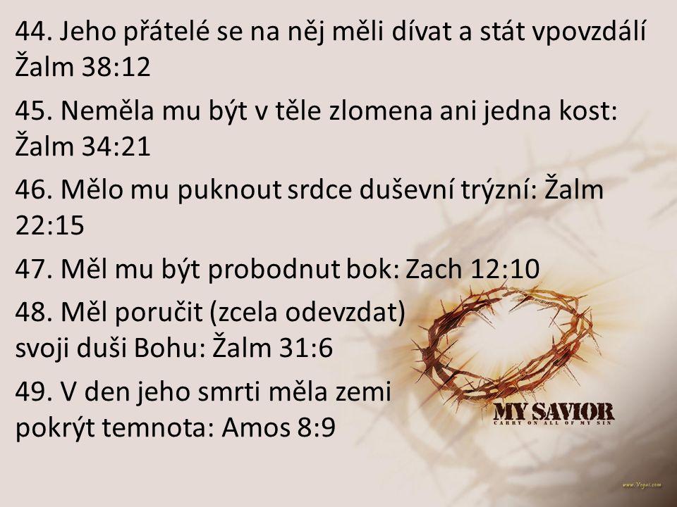 44. Jeho přátelé se na něj měli dívat a stát vpovzdálí Žalm 38:12 45. Neměla mu být v těle zlomena ani jedna kost: Žalm 34:21 46. Mělo mu puknout srdc