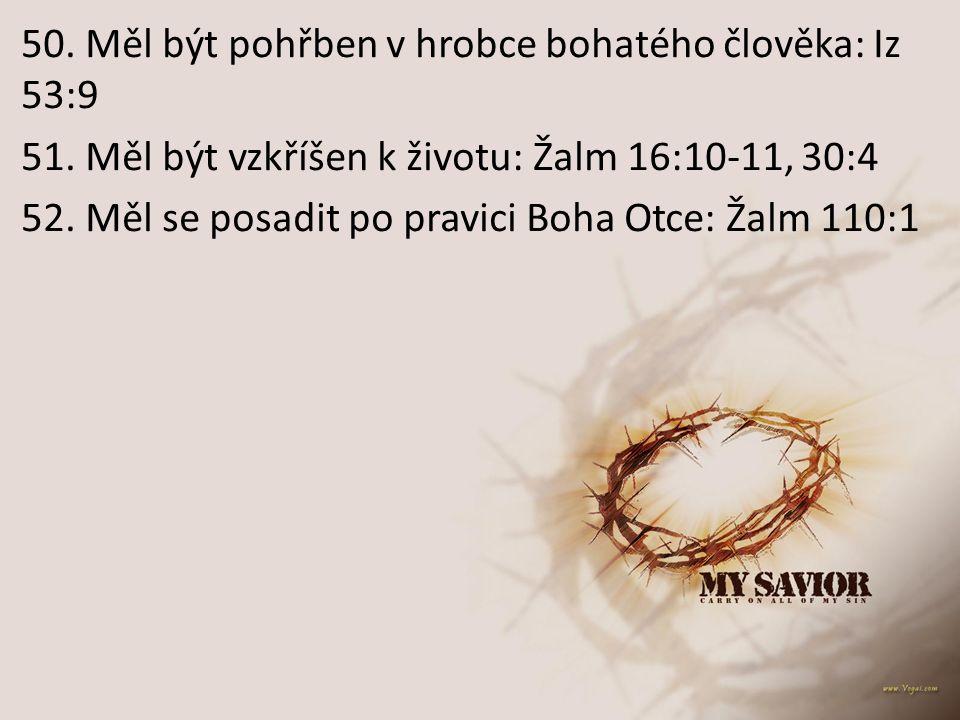 50. Měl být pohřben v hrobce bohatého člověka: Iz 53:9 51. Měl být vzkříšen k životu: Žalm 16:10-11, 30:4 52. Měl se posadit po pravici Boha Otce: Žal