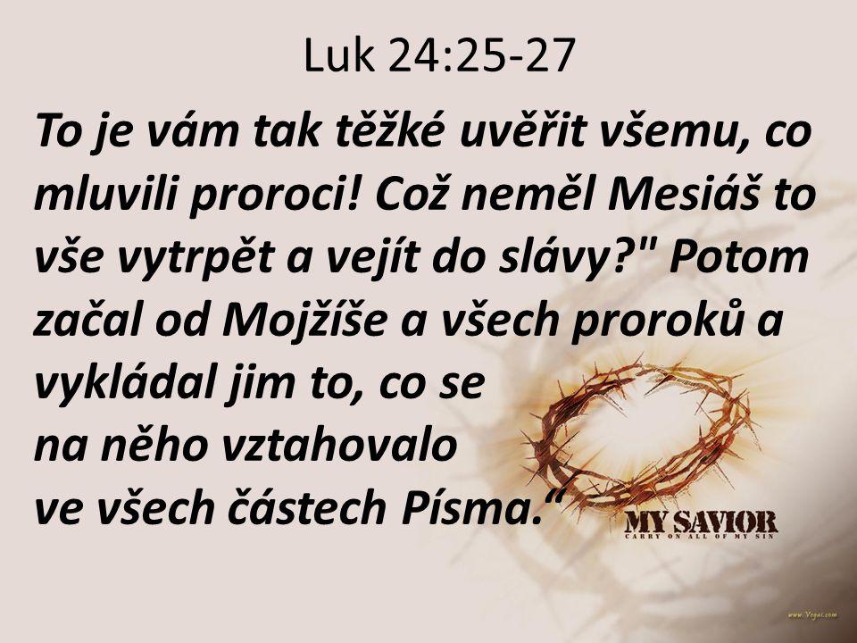Luk 24:25-27 To je vám tak těžké uvěřit všemu, co mluvili proroci! Což neměl Mesiáš to vše vytrpět a vejít do slávy?