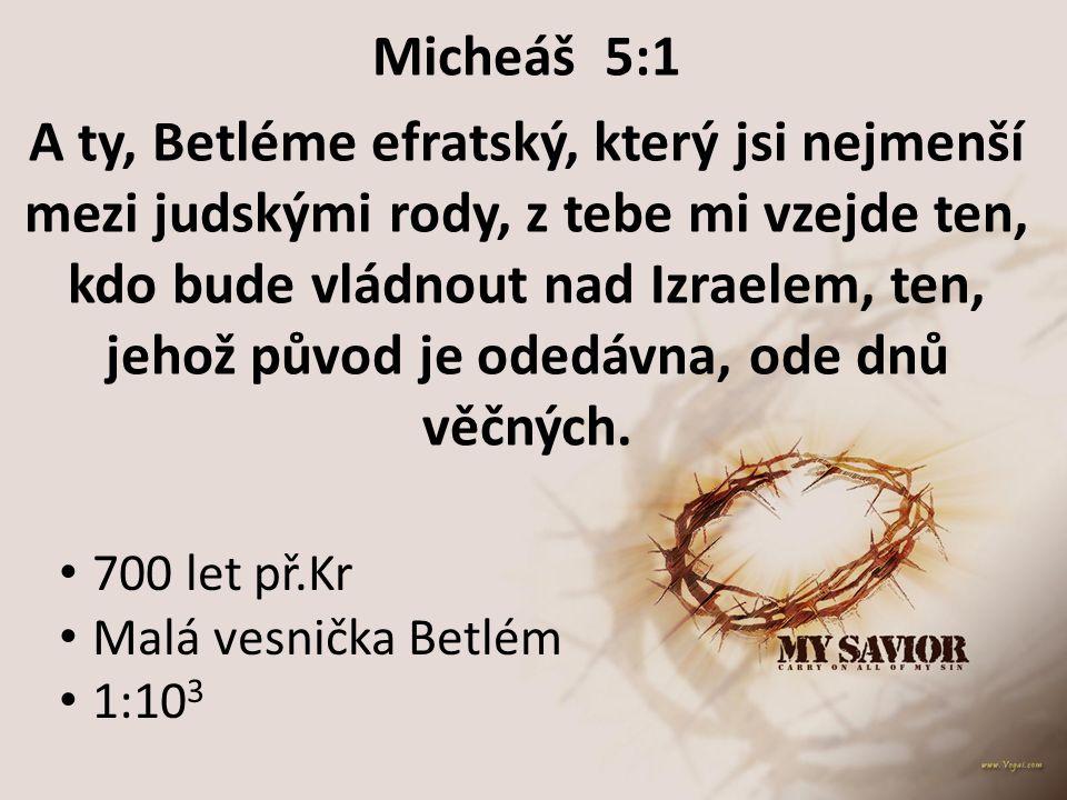 Micheáš 5:1 A ty, Betléme efratský, který jsi nejmenší mezi judskými rody, z tebe mi vzejde ten, kdo bude vládnout nad Izraelem, ten, jehož původ je o