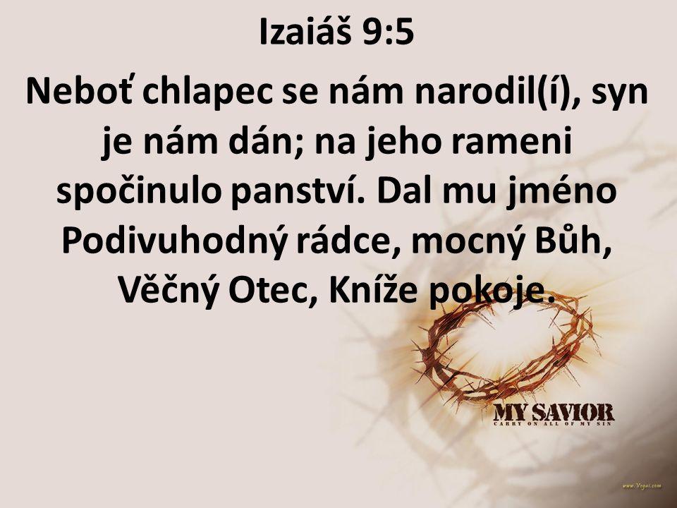Izaiáš 9:5 Neboť chlapec se nám narodil(í), syn je nám dán; na jeho rameni spočinulo panství. Dal mu jméno Podivuhodný rádce, mocný Bůh, Věčný Otec, K