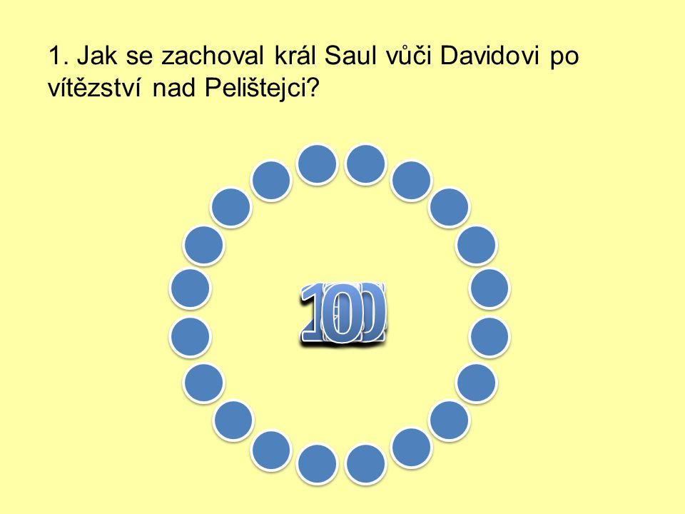 1. Jak se zachoval král Saul vůči Davidovi po vítězství nad Pelištejci.