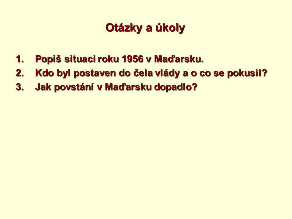 Otázky a úkoly 1.Popiš situaci roku 1956 v Maďarsku.