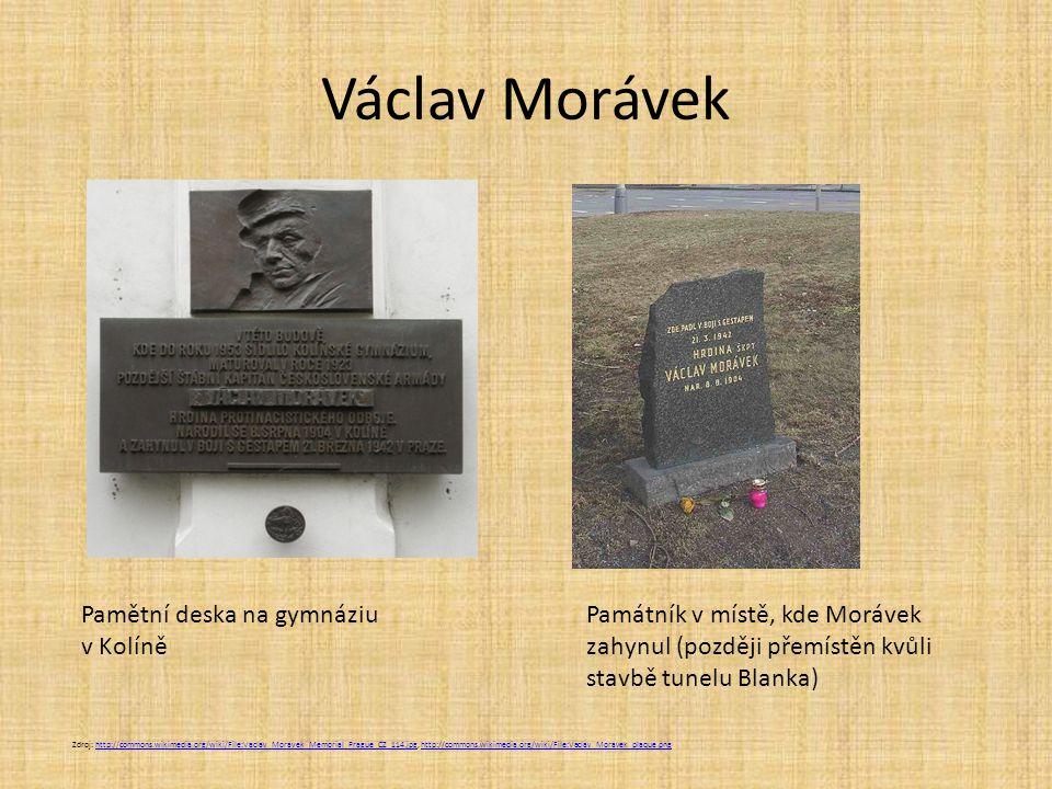 Václav Morávek Zdroj: http://commons.wikimedia.org/wiki/File:Vaclav_Moravek_Memorial_Prague_CZ_114.jpg, http://commons.wikimedia.org/wiki/File:Vaclav_Moravek_plaque.pnghttp://commons.wikimedia.org/wiki/File:Vaclav_Moravek_Memorial_Prague_CZ_114.jpghttp://commons.wikimedia.org/wiki/File:Vaclav_Moravek_plaque.png Pamětní deska na gymnáziu v Kolíně Památník v místě, kde Morávek zahynul (později přemístěn kvůli stavbě tunelu Blanka)