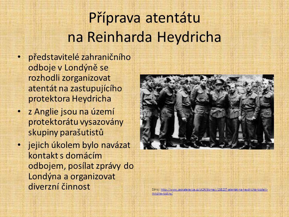 Příprava atentátu na Reinharda Heydricha představitelé zahraničního odboje v Londýně se rozhodli zorganizovat atentát na zastupujícího protektora Heydricha z Anglie jsou na území protektorátu vysazovány skupiny parašutistů jejich úkolem bylo navázat kontakt s domácím odbojem, posílat zprávy do Londýna a organizovat diverzní činnost Zdroj: http://www.ceskatelevize.cz/ct24/domaci/158237-atentat-na-heydricha-rozdelil- mnohe-rodiny/http://www.ceskatelevize.cz/ct24/domaci/158237-atentat-na-heydricha-rozdelil- mnohe-rodiny/