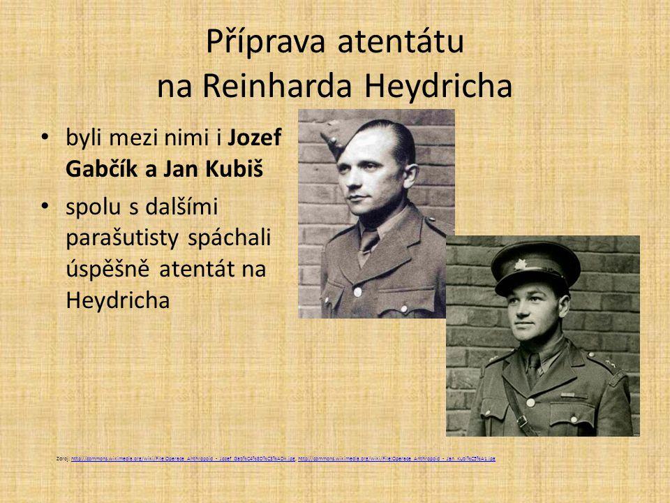 Příprava atentátu na Reinharda Heydricha byli mezi nimi i Jozef Gabčík a Jan Kubiš spolu s dalšími parašutisty spáchali úspěšně atentát na Heydricha Zdroj: http://commons.wikimedia.org/wiki/File:Operace_Anthropoid_-_Jozef_Gab%C4%8D%C3%ADk.jpg, http://commons.wikimedia.org/wiki/File:Operace_Anthropoid_-_Jan_Kubi%C5%A1.jpghttp://commons.wikimedia.org/wiki/File:Operace_Anthropoid_-_Jozef_Gab%C4%8D%C3%ADk.jpghttp://commons.wikimedia.org/wiki/File:Operace_Anthropoid_-_Jan_Kubi%C5%A1.jpg