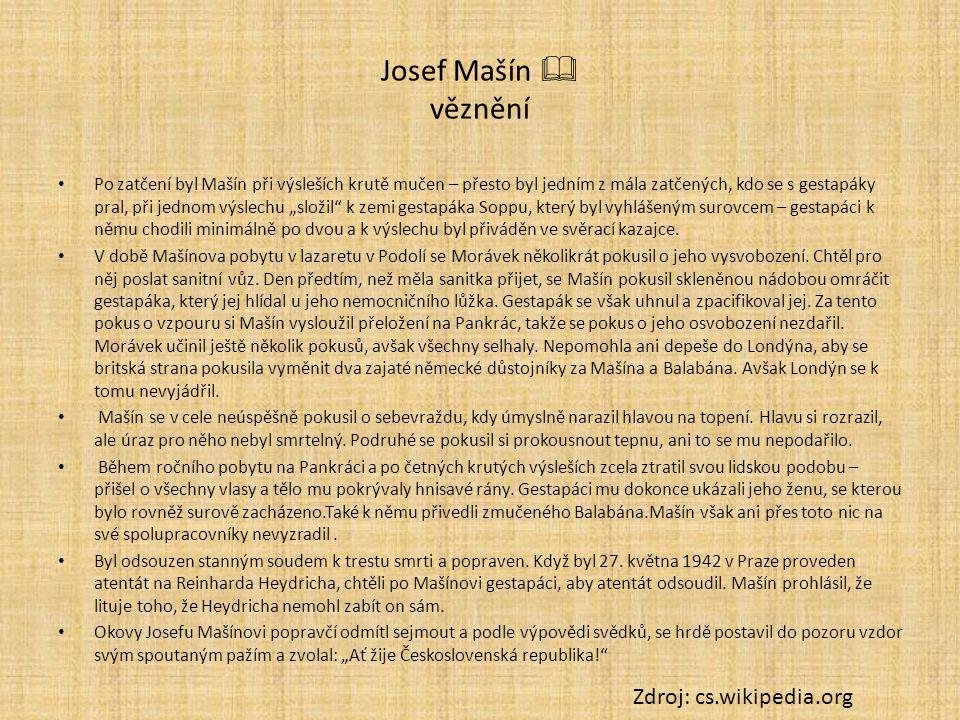 """Josef Mašín  věznění Po zatčení byl Mašín při výsleších krutě mučen – přesto byl jedním z mála zatčených, kdo se s gestapáky pral, při jednom výslechu """"složil k zemi gestapáka Soppu, který byl vyhlášeným surovcem – gestapáci k němu chodili minimálně po dvou a k výslechu byl přiváděn ve svěrací kazajce."""