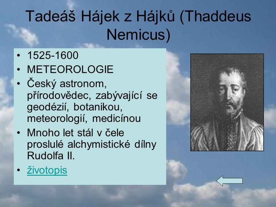 Tadeáš Hájek z Hájků (Thaddeus Nemicus) 1525-1600 METEOROLOGIE Český astronom, přírodovědec, zabývající se geodézií, botanikou, meteorologií, medicíno