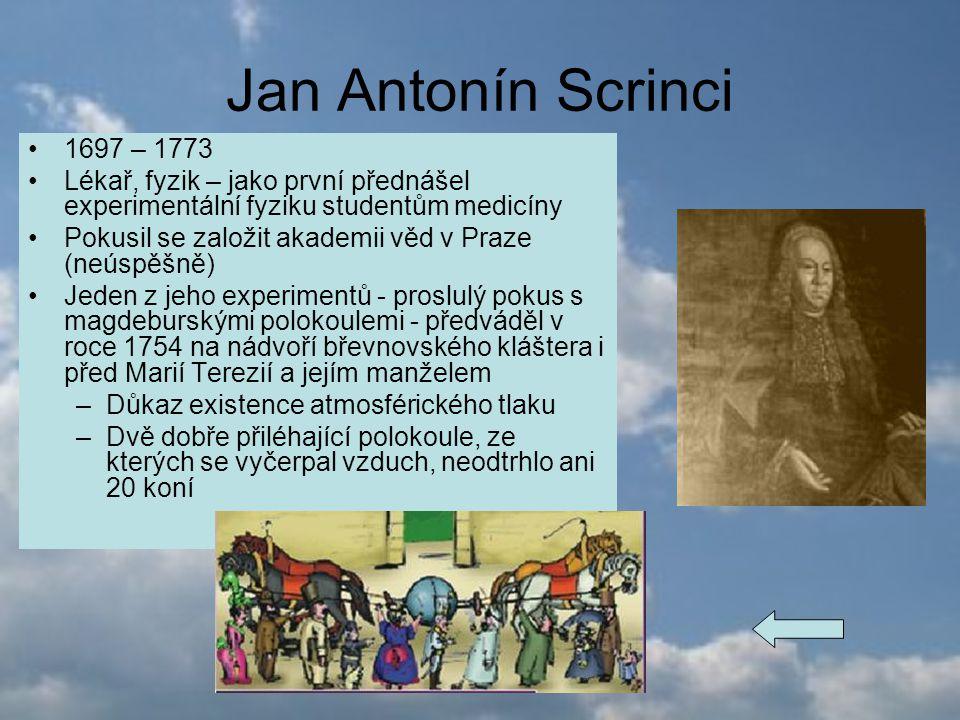 Jan Antonín Scrinci 1697 – 1773 Lékař, fyzik – jako první přednášel experimentální fyziku studentům medicíny Pokusil se založit akademii věd v Praze (