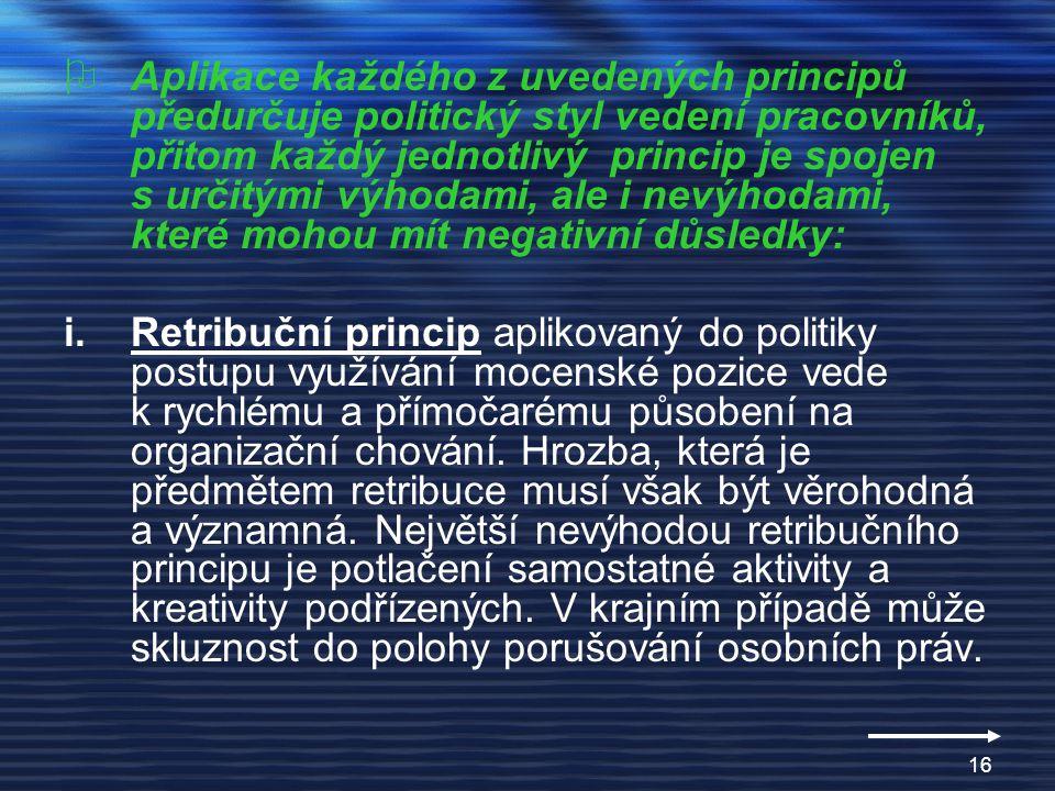 15 Princip využívání osobního vlivu Nepřímé působeníPřímé provádění Retribuce – vzbuzování obav z odvetných opatření Nátlak na kopírování žádoucích vzorů chování Nátlak ze strany sociálního klimatu Hrozba trestem Reciprocita – vzájemnost pozitivních jednání Snaha uskutečňovat vzájemně výhodné transakce Aplikace kooperativní strategie vyjednávání Racionálnost – argumentů při prosazování svých záměrů Apel na získání obecně akceptovatelných hodnot Prezentace relevantních faktů Ekonomické rozbory přínosů