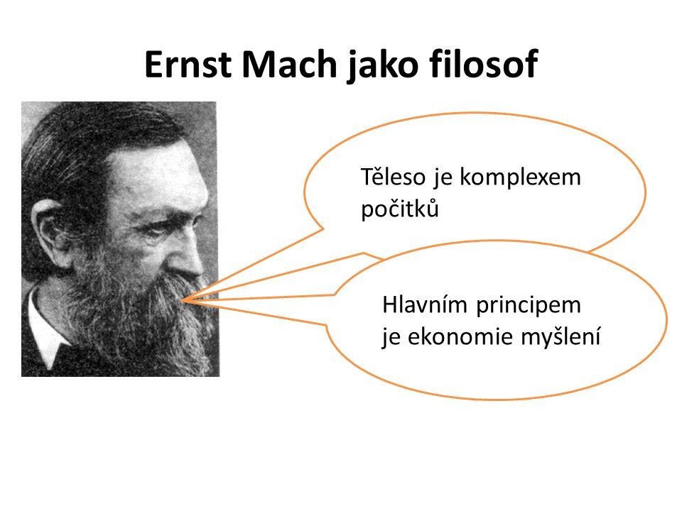 Ernst Mach jako filosof Těleso je komplexem počitků Hlavním principem je ekonomie myšlení