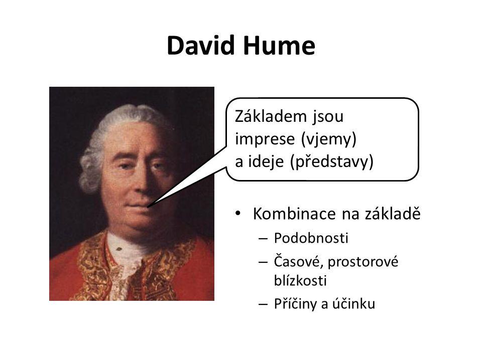 David Hume Kombinace na základě – Podobnosti – Časové, prostorové blízkosti – Příčiny a účinku Základem jsou imprese (vjemy) a ideje (představy)
