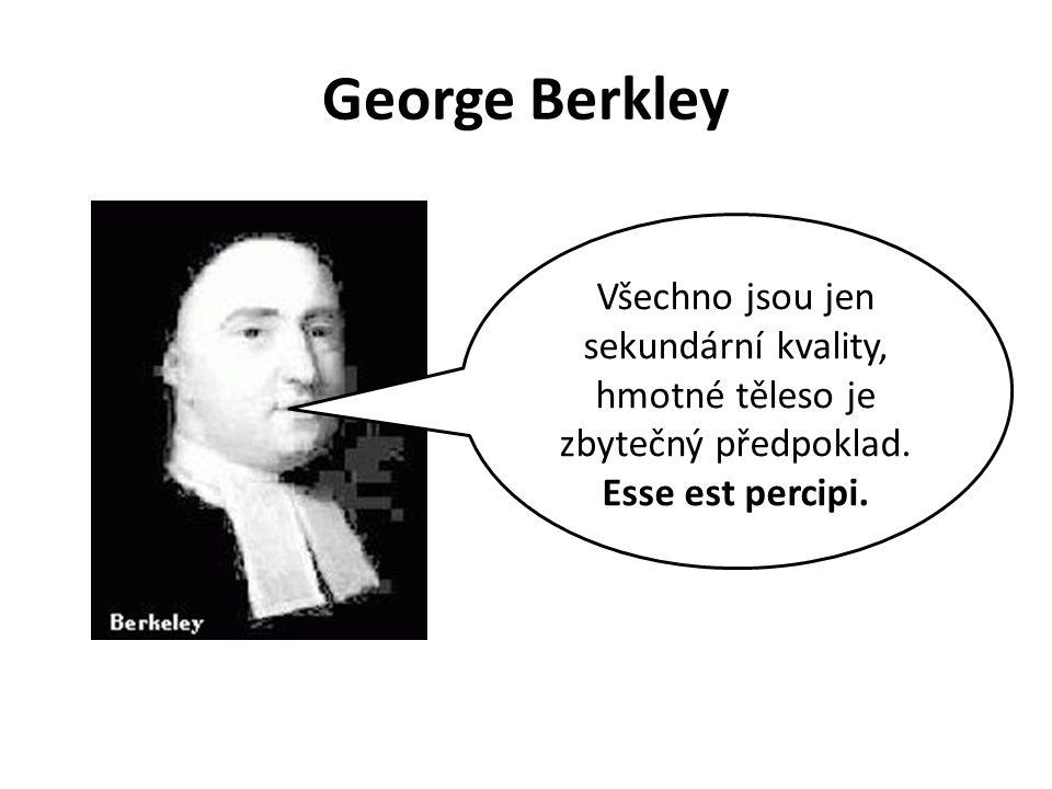 George Berkley Všechno jsou jen sekundární kvality, hmotné těleso je zbytečný předpoklad.