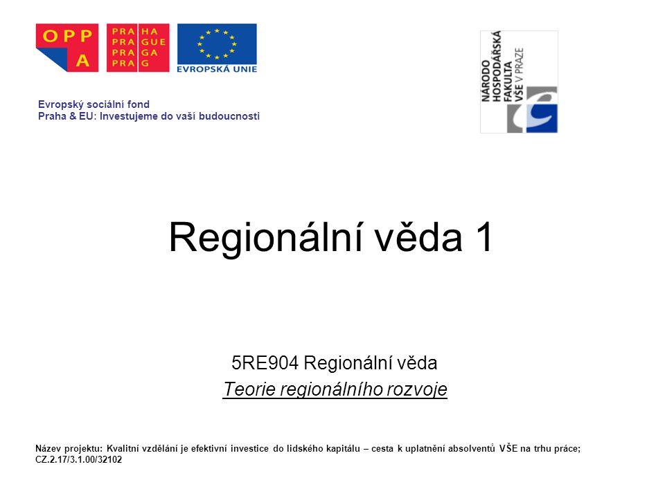 Regionální věda 1 5RE904 Regionální věda Teorie regionálního rozvoje Evropský sociální fond Praha & EU: Investujeme do vaší budoucnosti Název projektu: Kvalitní vzdělání je efektivní investice do lidského kapitálu – cesta k uplatnění absolventů VŠE na trhu práce; CZ.2.17/3.1.00/32102