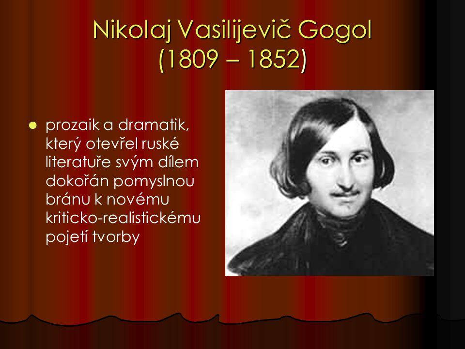 Nikolaj Vasilijevič Gogol (1809 – 1852) prozaik a dramatik, který otevřel ruské literatuře svým dílem dokořán pomyslnou bránu k novému kriticko-realistickému pojetí tvorby