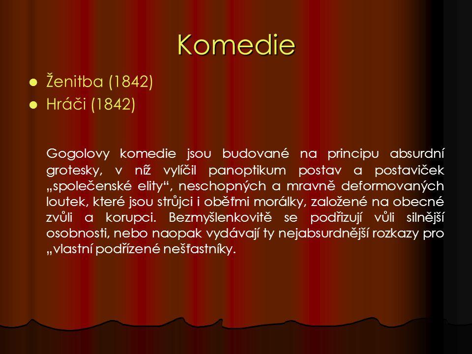 """Komedie Ženitba (1842) Hráči (1842) Gogolovy komedie jsou budované na principu absurdní grotesky, v níž vylíčil panoptikum postav a postaviček """"společenské elity , neschopných a mravně deformovaných loutek, které jsou strůjci i oběťmi morálky, založené na obecné zvůli a korupci."""